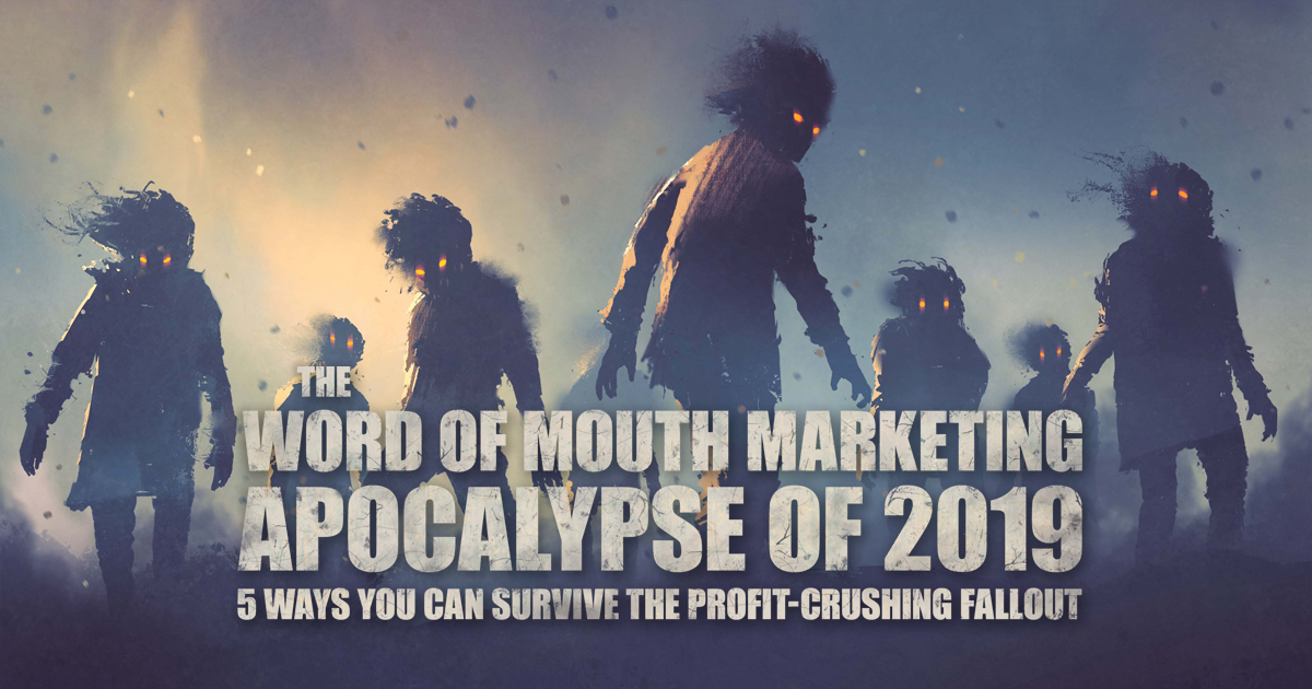 The WORD OF MOUTH MARKETING APOCALYPSE OF 2019 - 5 Ways You Can Survive The Profit - Crushing Fallout